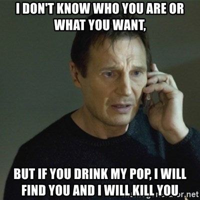 I don't know who you are... - i don't know who you are or what you want, but if you drink my pop, i will find you and i will kill you