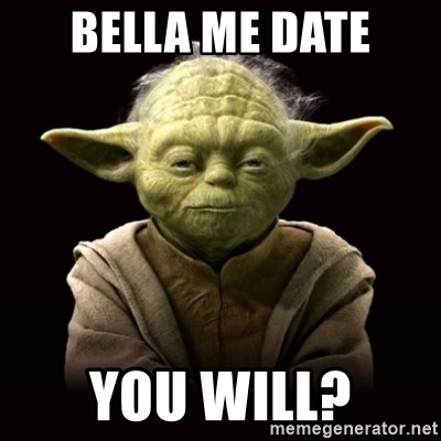 ProYodaAdvice - BelLa Me date You will?
