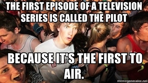 Sudden Realization Ralph - The first episode of a television series is called the pilot  BECAUSE IT'S THE FIRST TO AIR.