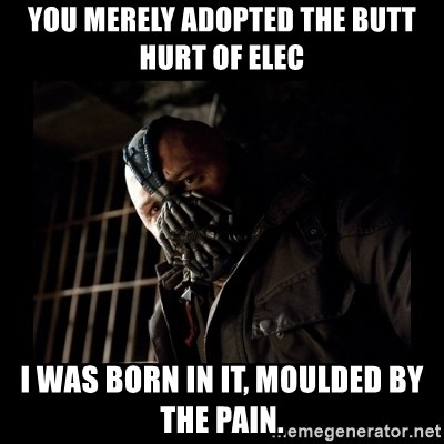 Bane Meme - You merely adopted the butt hurt of elec I was born in it, moulded by the pain.