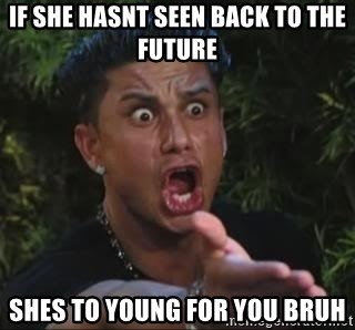 She's too young for you brah - If she hasnt seen Back to the future Shes to young for you bruh