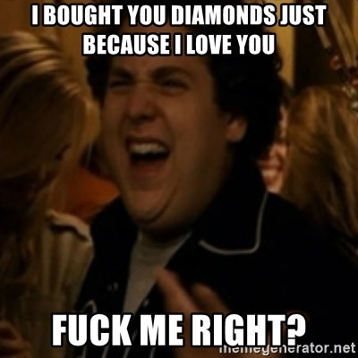 Jonah Hill - I BOUGHT YOU DIAMONDS JUST BECAUSE I LOVE YOU FUCK ME RIGHT?