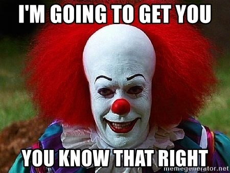 Pennywise the Clown - I'M GOING TO GET YOU YOU KNOW THAT RIGHT