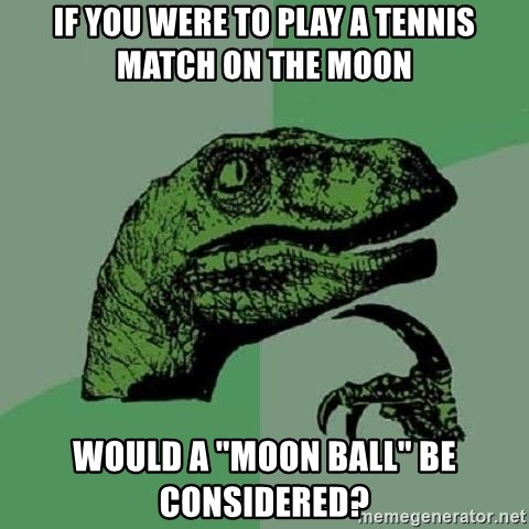 """Philosoraptor - If you were to play a tennis match on the moon would a """"moon ball"""" be considered?"""