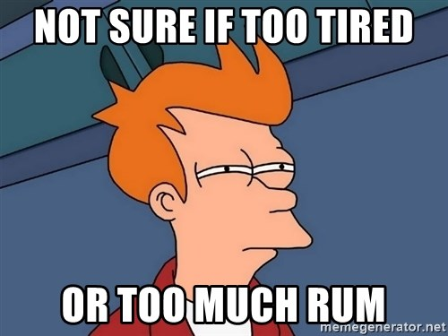 Futurama Fry - Not sure if too tired Or too much rum