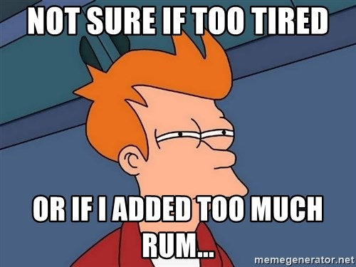 Futurama Fry - Not sure if too tired Or if I added too much rum...