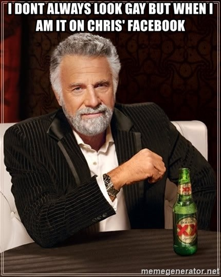 The Most Interesting Man In The World - I dont always look gay but when i am it on chris' facebook