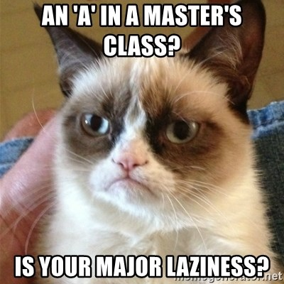 Grumpy Cat  - an 'a' in a master's class? is your major laziness?