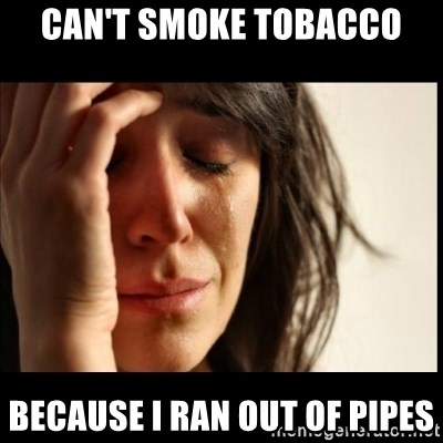 First World Problems - can't smoke tobacco because i ran out of pipes