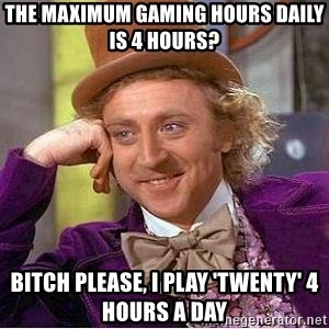 Willy Wonka - the maximum gaming hours daily is 4 hours? bitch please, i play 'twenty' 4 hours a day