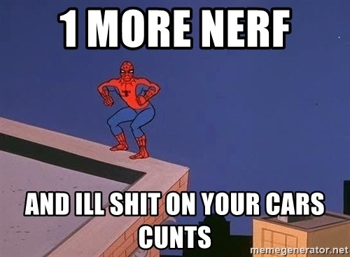 Spiderman12345 - 1 more nerf  and ill shit on your cars cunts