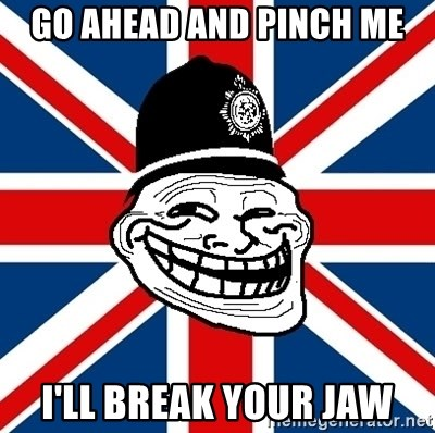British Troll - go ahead and pinch me i'll break your jaw