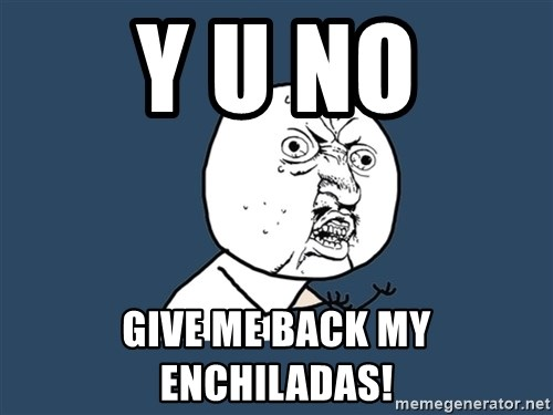 Y U No - y u no give me back my enchiladas!