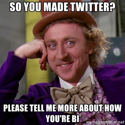 Willy Wonka - SO YOU MADE TWITTER? PLEASE TELL ME MORE ABOUT HOW YOU'RE BI