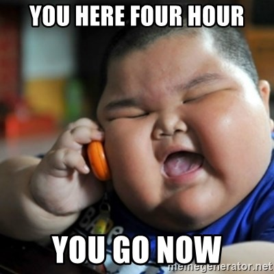fat chinese kid - YOU HERE FOUR HOUR YOU GO NOW