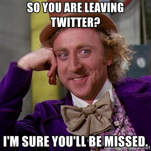 Willy Wonka - So you are leaving twitter? I'm sure you'll be missed.