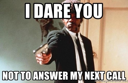 I double dare you - I DARE YOU NOT TO ANSWER MY NEXT CALL