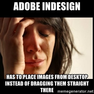 First World Problems - Adobe Indesign has to place images from desktop instead of DRAGGING them straight there