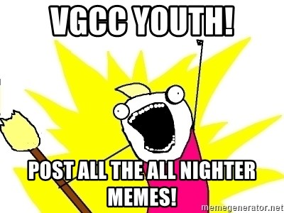 X ALL THE THINGS - VGCC YOUTH! POST ALL THE ALL NIGHTER MEMES!