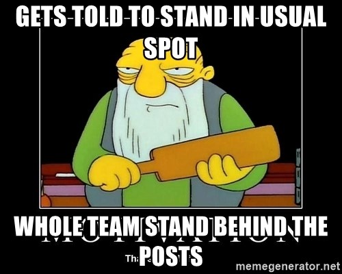 Thats a paddlin - GETS TOLD TO STAND IN USUAL SPOT WHOLE TEAM STAND BEHIND THE POSTS