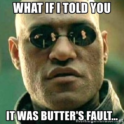 what if i told you matri - What if I told you It was butter's fault...