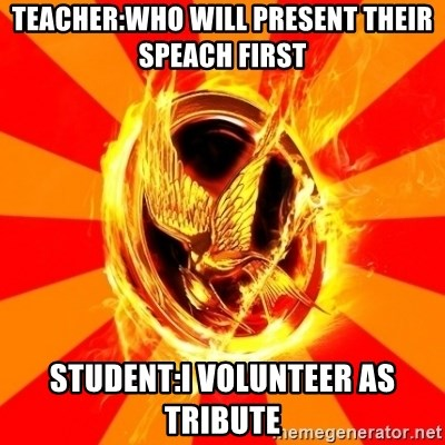Typical fan of the hunger games - TEACHER:WHO WILL PRESENT THEIR SPEACH FIRST STUDENT:I VOLUNTEER AS TRIBUTE