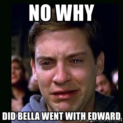 crying peter parker - NO WHY  DID BELLA WENT WITH EDWARD