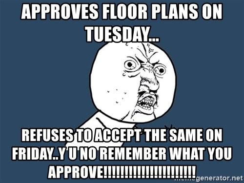 Y U No - Approves floor plans on tuesday...  REFUSES TO ACCEPT THE SAME ON Friday..Y U NO REMEMBER what you approve!!!!!!!!!!!!!!!!!!!!!!