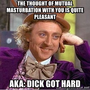 Willy Wonka - The Thought Of Mutual Masturbation With You Is Quite Pleasant AKA: DICK GOT HARD
