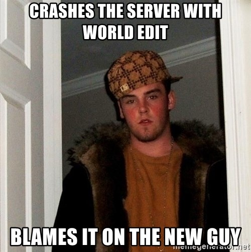 Scumbag Steve - Crashes the server with world edit blames it on the new guy