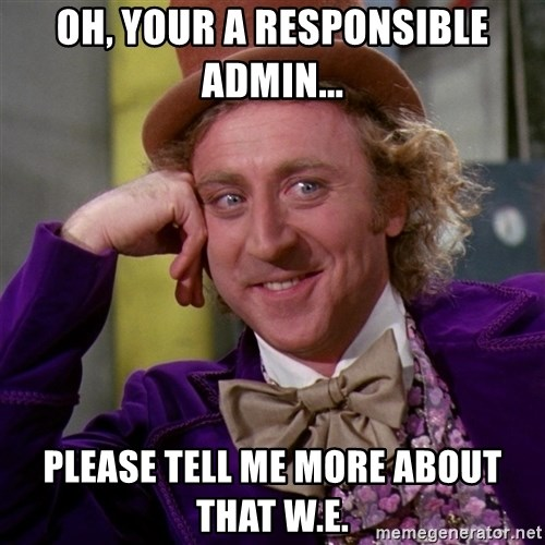 Willy Wonka - oh, your a responsible admin... please tell me more about that W.E.