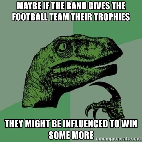 Philosoraptor - Maybe if the band gives the football team their trophies they might be influenced to win some more