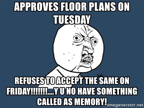 Y U No - Approves floor plans on tuesday  REFUSES TO ACCEPT THE SAME ON FRIDAY!!!!!!!....Y U NO HAVE SOMETHING CALLED AS MEMORY!