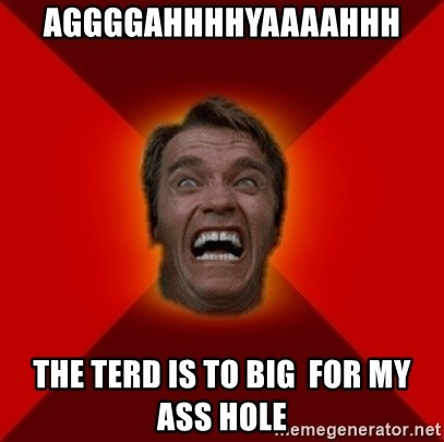 Angry Arnold - aggggahhhhyaaaahhh the terd is to big  for my ass hole