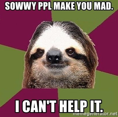 Just-Lazy-Sloth - SOWWY PPL MAKE YOU MAD.  I CAN'T HELP IT.