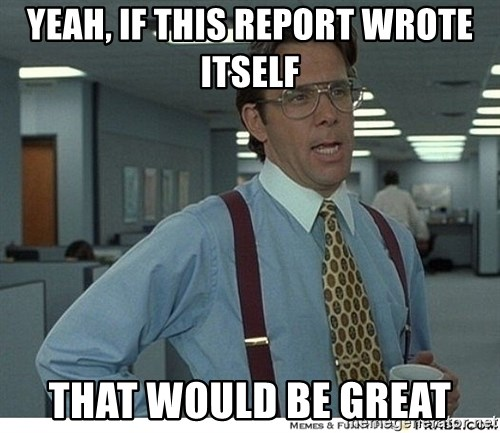 That would be great - yeah, If this report wrote itself that would be great