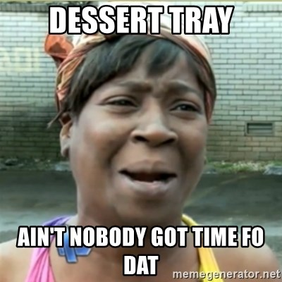 Ain't Nobody got time fo that - Dessert tray Ain't nobody got time fo dat