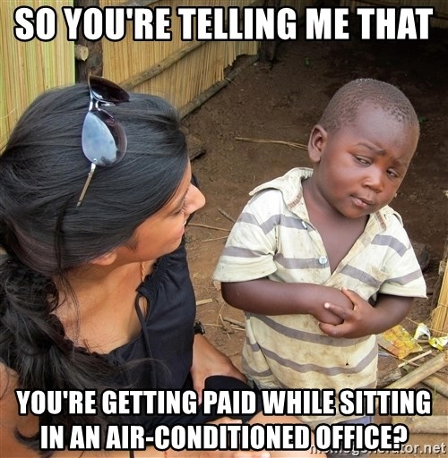 Skeptical African Child - so you're telling me that You're getting paid while sitting in an air-conditioned office?