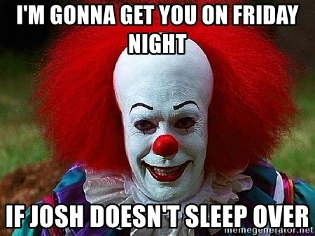 Pennywise the Clown - I'M GONNA GET YOU ON FRIDAY NIGHT IF JOSH DOESN'T SLEEP OVER