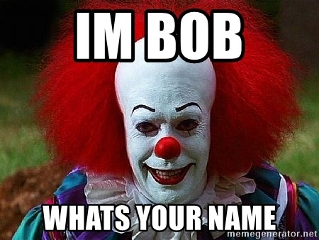 Pennywise the Clown - IM BOB  WHATS YOUR NAME