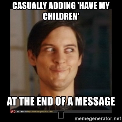 Tobey_Maguire - CASUALLY ADDING 'HAVE MY CHILDREN' AT THE END OF A MESSAGE  😏