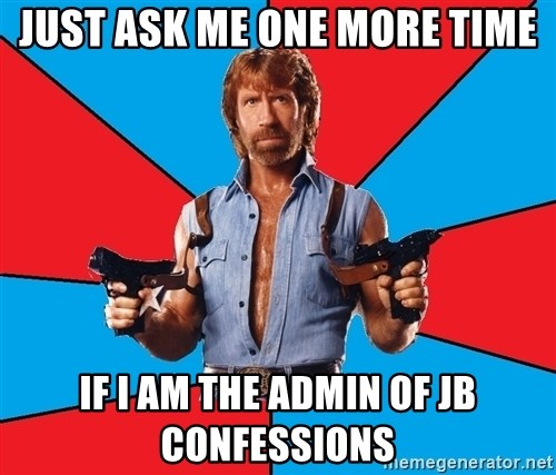 Chuck Norris  - just ask me one more time if i am the admin of Jb confessions