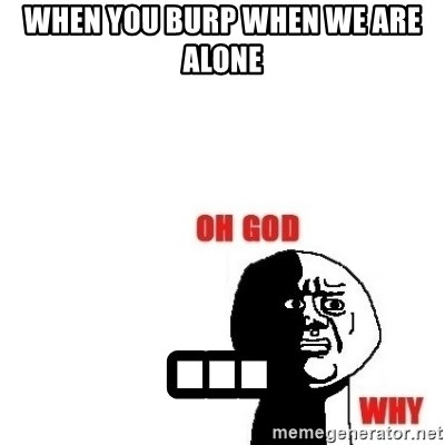 Oh god why - when you burp when we are alone ...