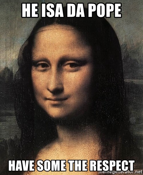 the mona lisa  - he isa da pope have some the respect