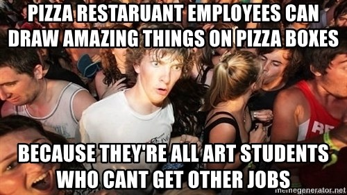Sudden Realization Ralph - pizza restaruant employees can draw amazing things on pizza boxes Because they're all art students who cant get other jobs