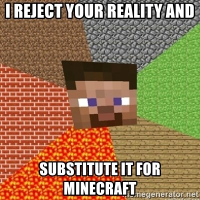 Minecraft Steve - i reject your reality and substitute it for Minecraft