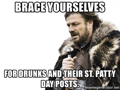 Winter is Coming - Brace yourselves for drunks and their st. patty day posts.