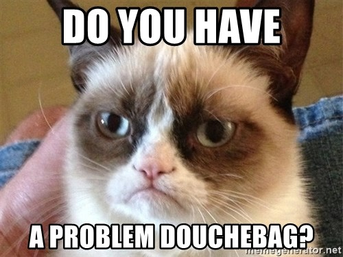 Angry Cat Meme - Do you have a problem Douchebag?