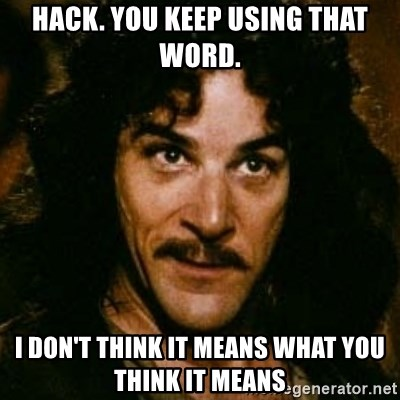 You keep using that word, I don't think it means what you think it means - Hack. You keep using that word. I don't think it means what you think it means