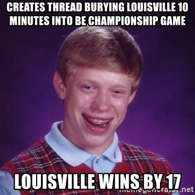 Bad Luck Brian - Creates thread burying Louisville 10 minutes into BE Championship game Louisville wins by 17